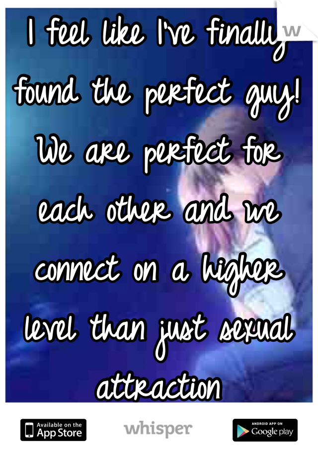 I feel like I've finally found the perfect guy! We are perfect for each other and we connect on a higher level than just sexual attraction