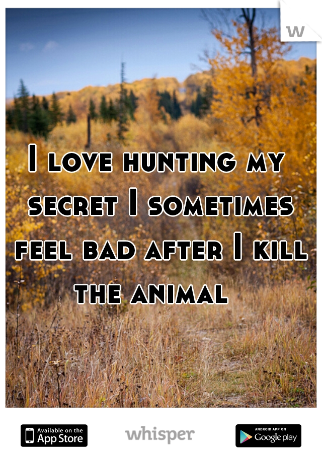 I love hunting my secret I sometimes feel bad after I kill the animal