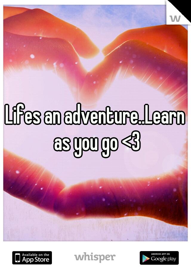 Lifes an adventure..Learn as you go <3