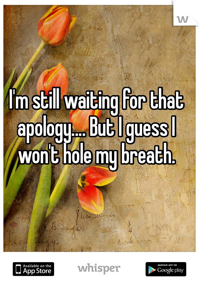 I'm still waiting for that apology.... But I guess I won't hole my breath.