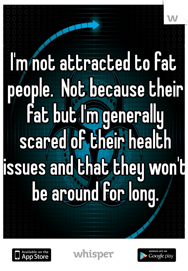 I'm not attracted to fat people.  Not because their fat but I'm generally scared of their health issues and that they won't be around for long.
