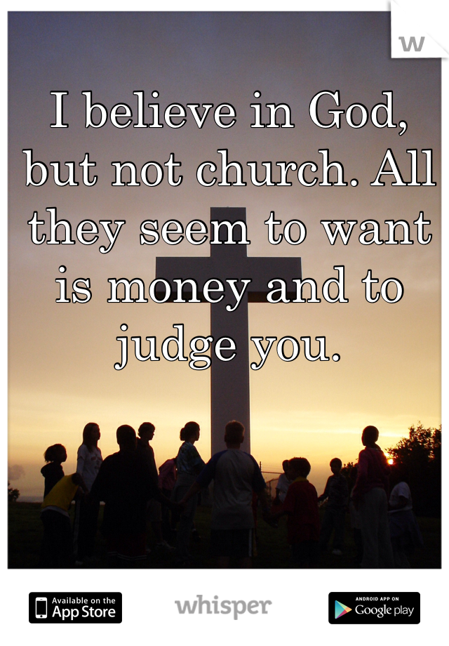 I believe in God, but not church. All they seem to want is money and to judge you.