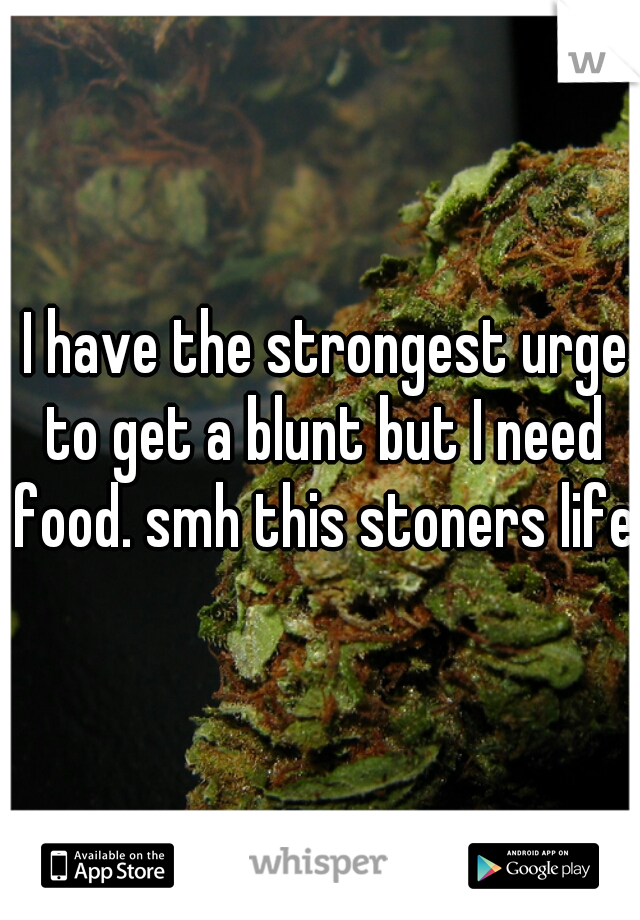I have the strongest urge to get a blunt but I need food. smh this stoners life