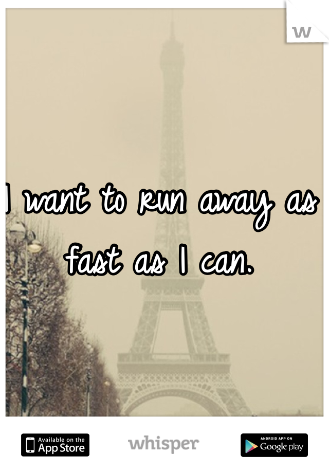 I want to run away as fast as I can.