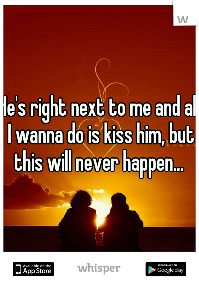 He's right next to me and all I wanna do is kiss him, but this will never happen...