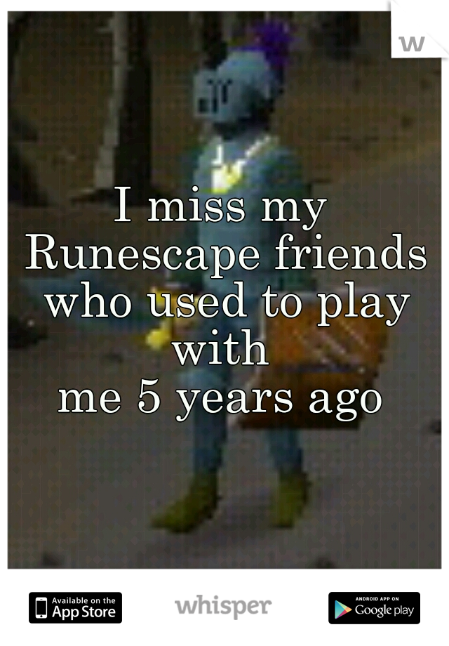 I miss my Runescape friends  who used to play with  me 5 years ago