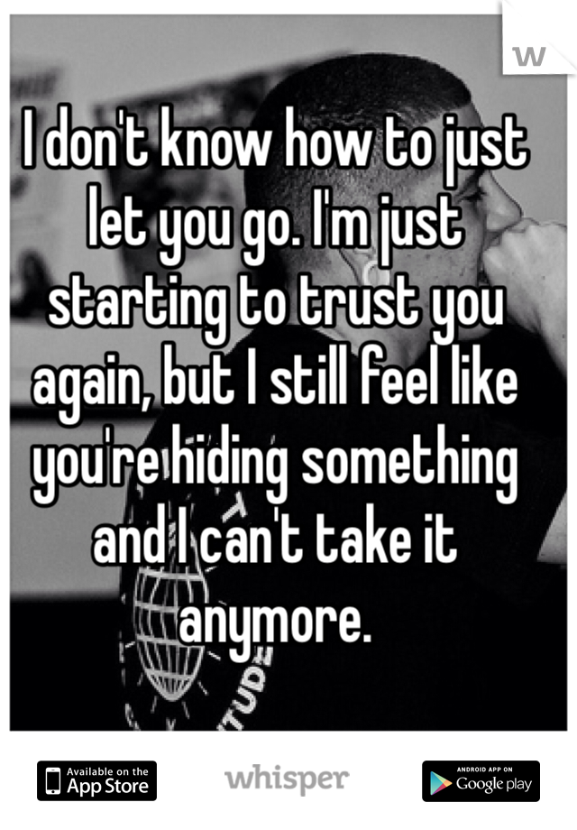 I don't know how to just let you go. I'm just starting to trust you again, but I still feel like you're hiding something and I can't take it anymore.