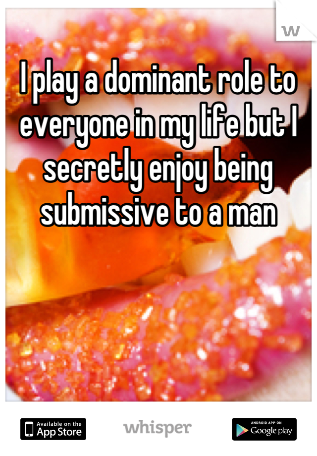 I play a dominant role to everyone in my life but I secretly enjoy being submissive to a man