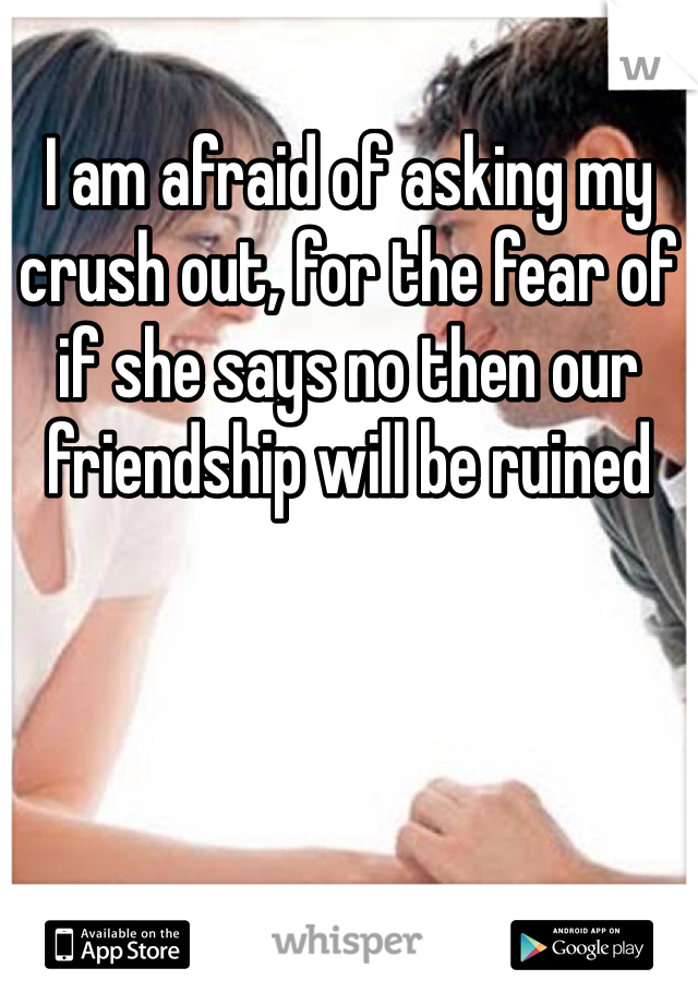 I am afraid of asking my crush out, for the fear of if she says no then our friendship will be ruined