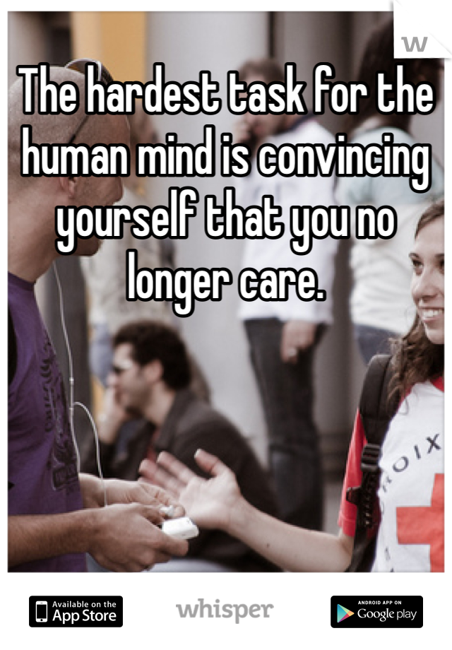 The hardest task for the human mind is convincing yourself that you no longer care.