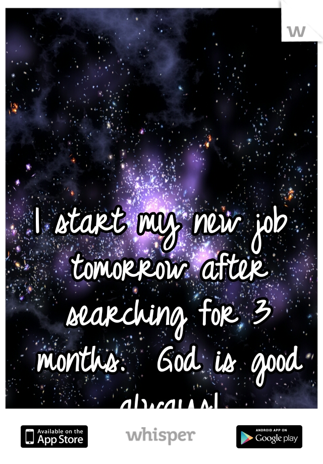 I start my new job tomorrow after searching for 3 months.  God is good always!