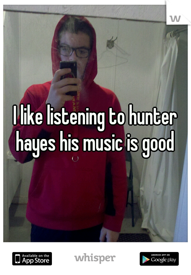 I like listening to hunter hayes his music is good