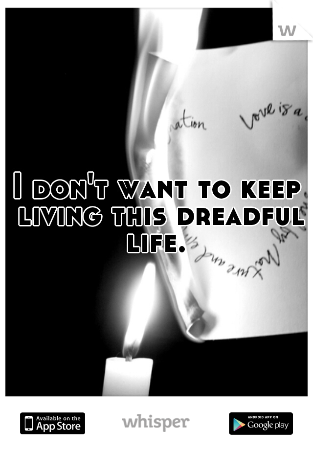 I don't want to keep living this dreadful life.