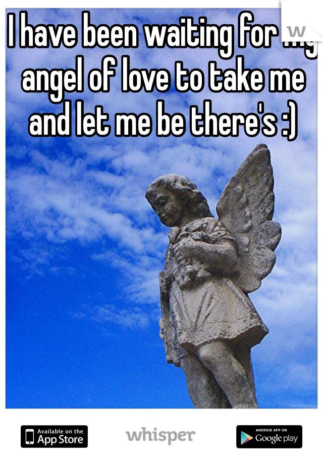 I have been waiting for my angel of love to take me and let me be there's :)