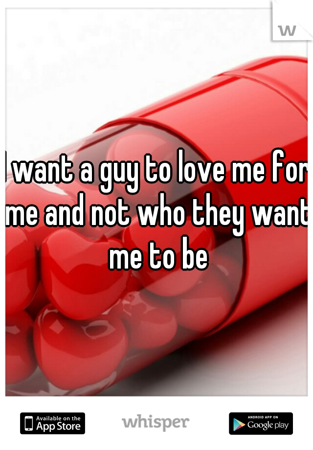 I want a guy to love me for me and not who they want me to be