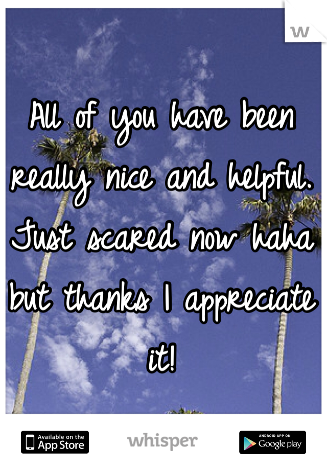 All of you have been really nice and helpful. Just scared now haha but thanks I appreciate it!