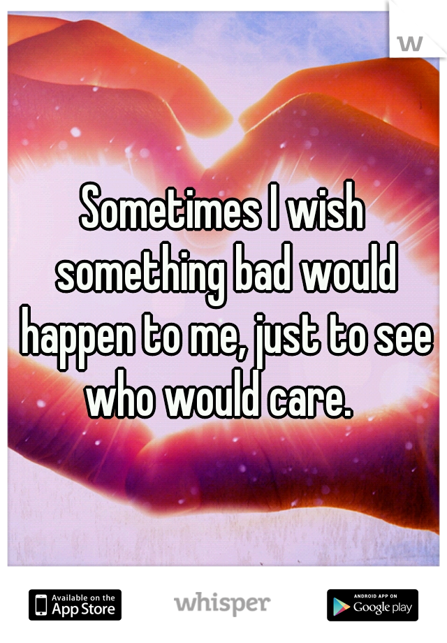 Sometimes I wish something bad would happen to me, just to see who would care.