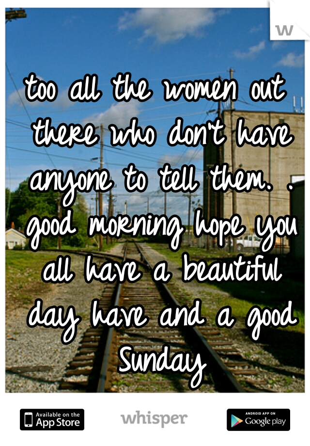 too all the women out there who don't have anyone to tell them. . good morning hope you all have a beautiful day have and a good Sunday