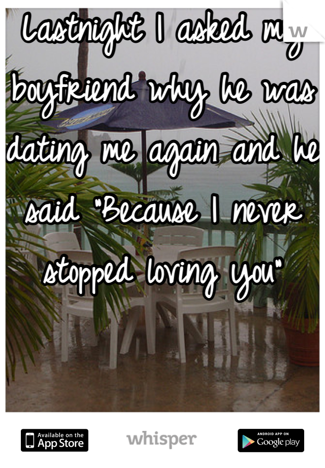 """Lastnight I asked my boyfriend why he was dating me again and he said """"Because I never stopped loving you"""""""
