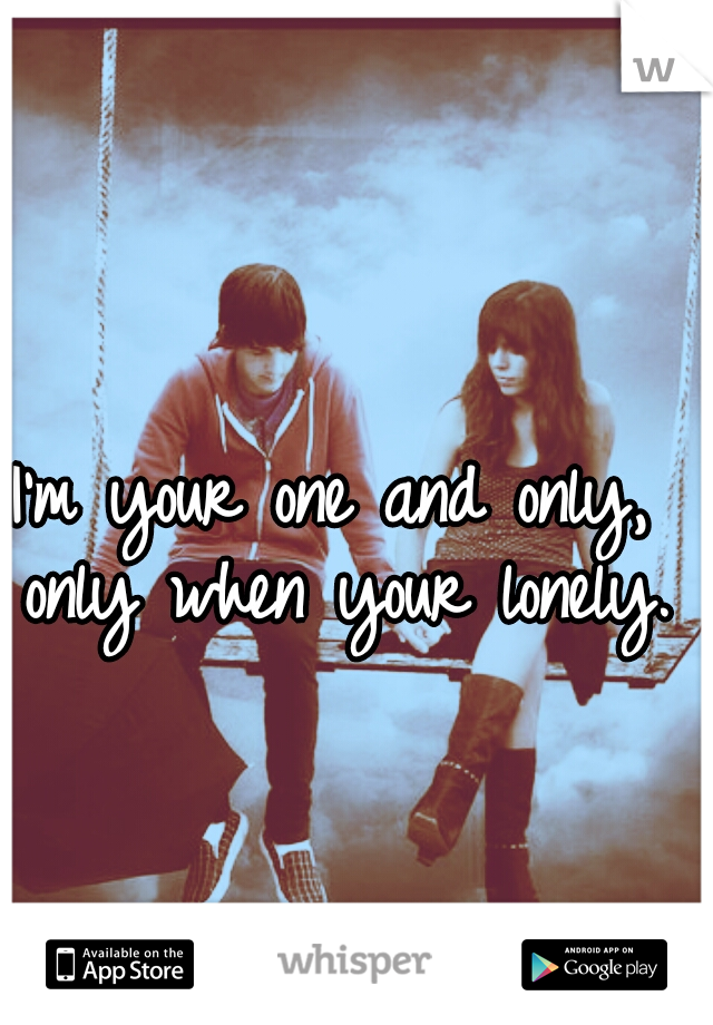 I'm your one and only, only when your lonely.