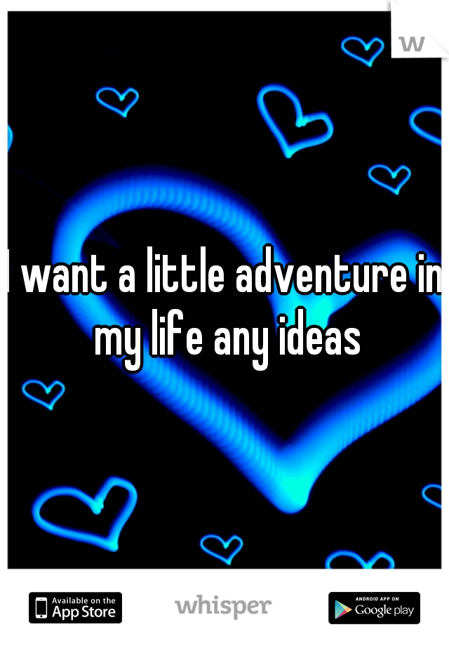 I want a little adventure in my life any ideas