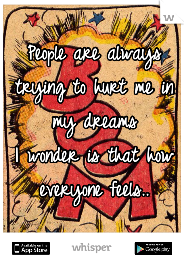 People are always trying to hurt me in my dreams I wonder is that how everyone feels..