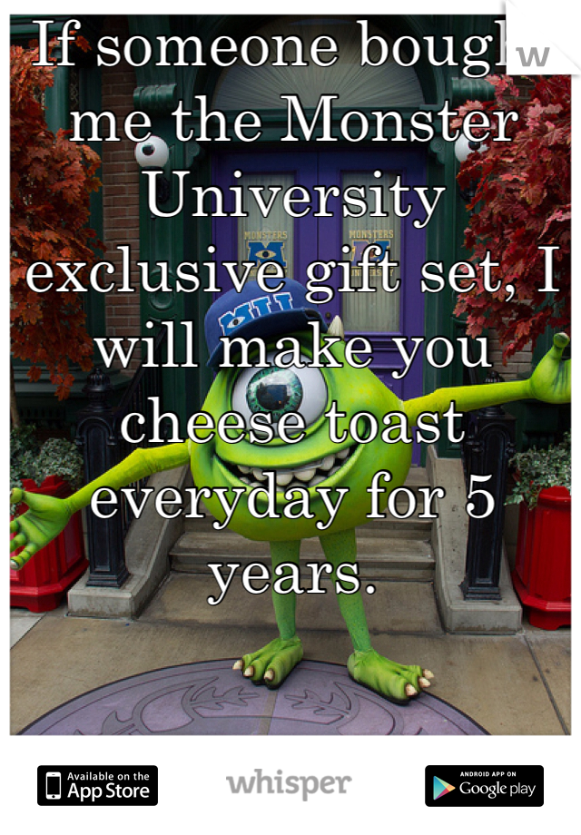 If someone bought me the Monster University exclusive gift set, I will make you cheese toast everyday for 5 years.
