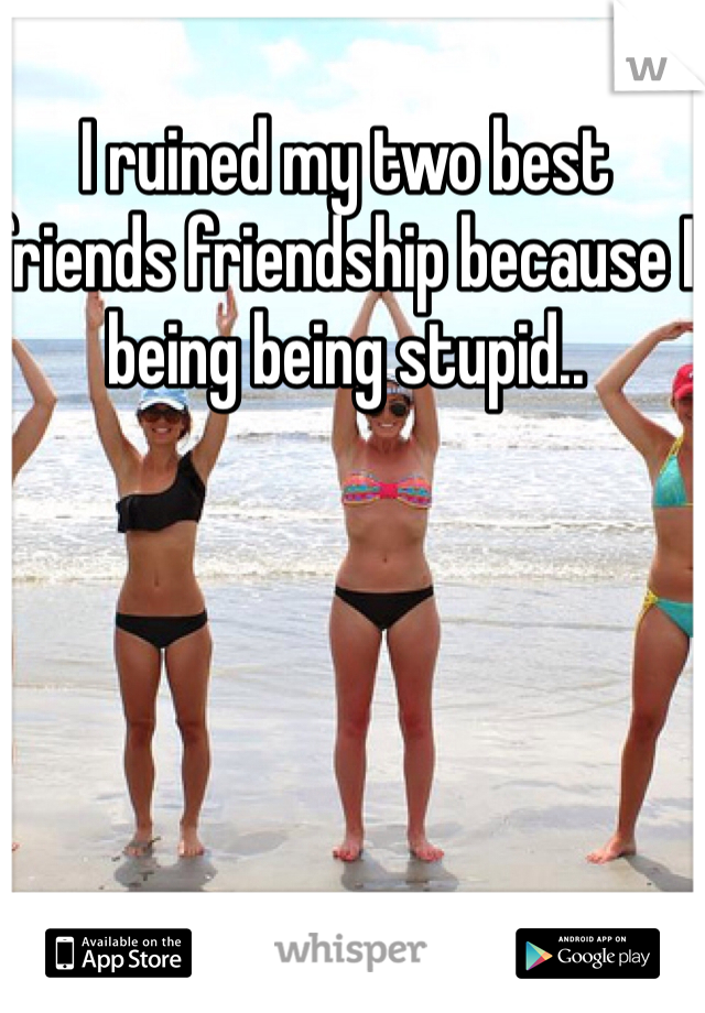 I ruined my two best friends friendship because I being being stupid..