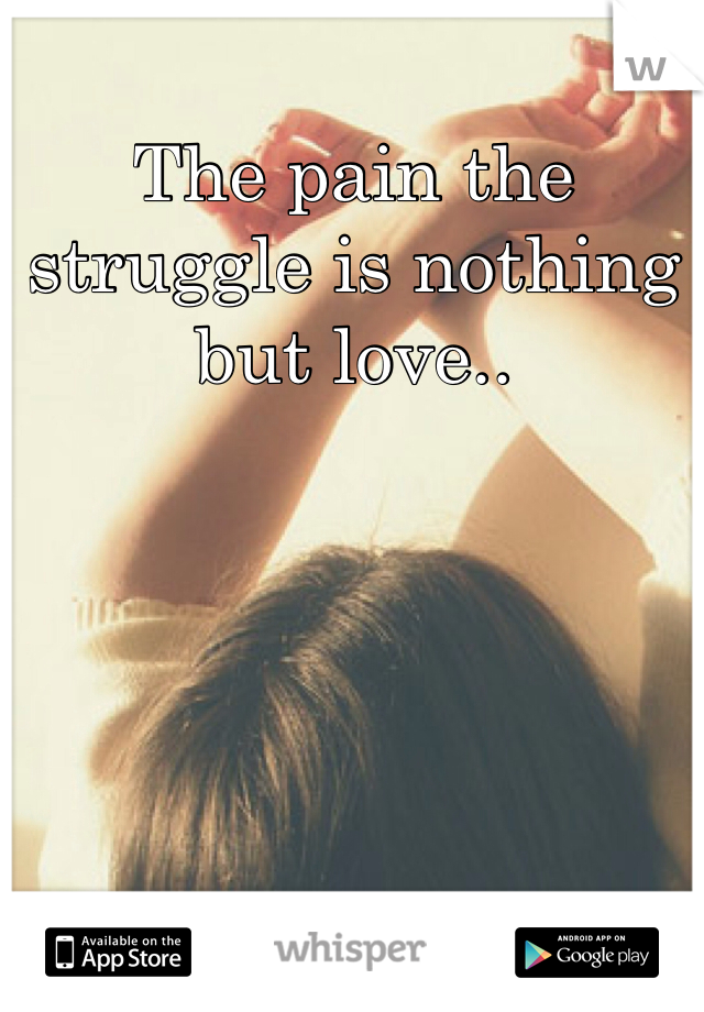 The pain the struggle is nothing but love..