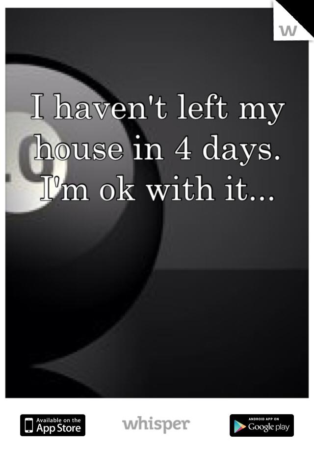 I haven't left my house in 4 days. I'm ok with it...