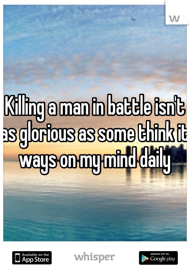 Killing a man in battle isn't as glorious as some think it ways on my mind daily