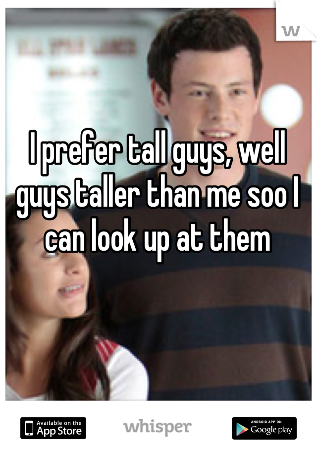 I prefer tall guys, well guys taller than me soo I can look up at them