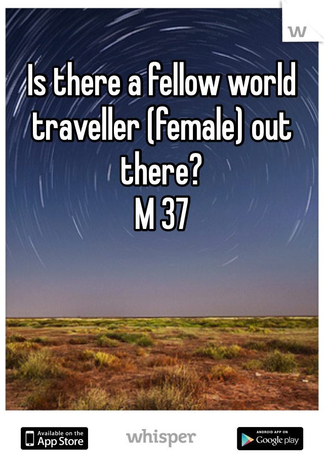 Is there a fellow world traveller (female) out there?  M 37