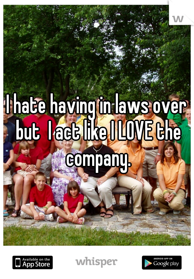 I hate having in laws over but  I act like I LOVE the company.