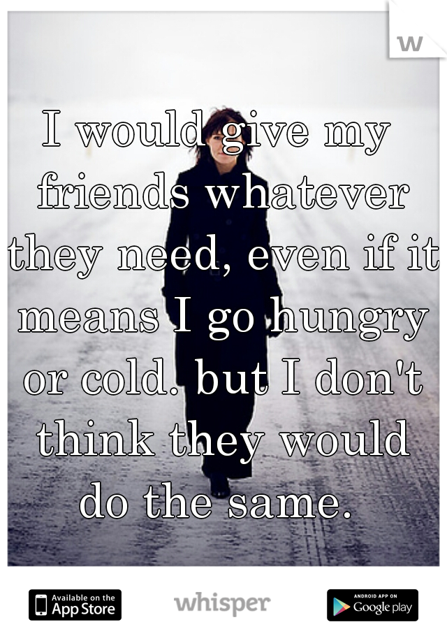 I would give my friends whatever they need, even if it means I go hungry or cold. but I don't think they would do the same.