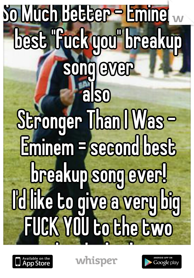 """So Much Better - Eminem = best """"fuck you"""" breakup song ever  also  Stronger Than I Was - Eminem = second best breakup song ever!  I'd like to give a very big FUCK YOU to the two people who broke me."""