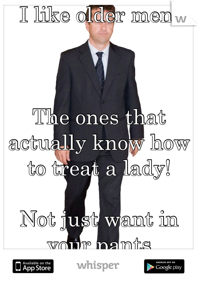 I like older men.     The ones that actually know how to treat a lady!   Not just want in your pants