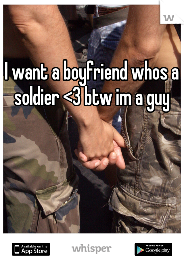 I want a boyfriend whos a soldier <3 btw im a guy