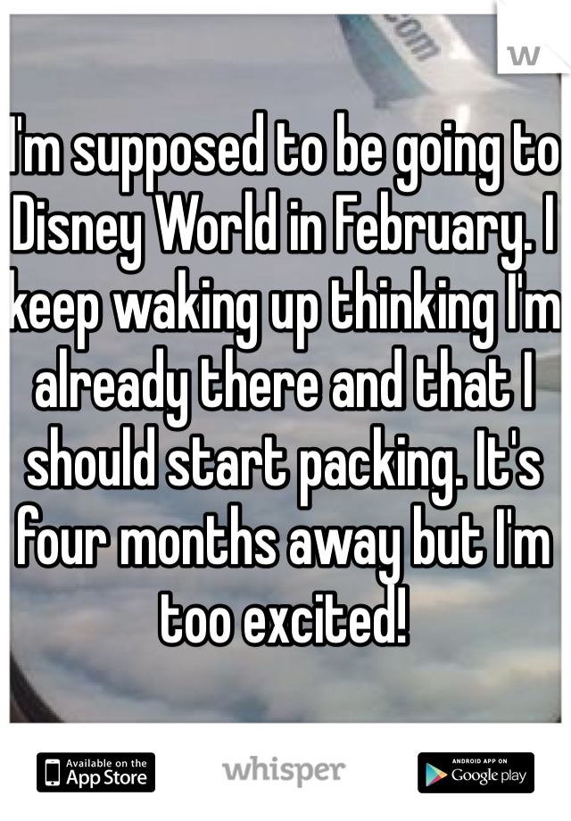 I'm supposed to be going to Disney World in February. I keep waking up thinking I'm already there and that I should start packing. It's four months away but I'm too excited!