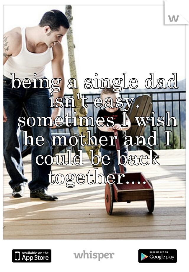 being a single dad isn't easy.  sometimes I wish he mother and I could be back together....