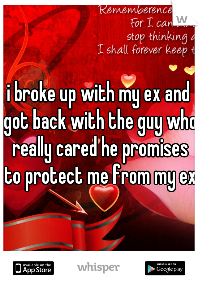 i broke up with my ex and got back with the guy who really cared he promises to protect me from my ex