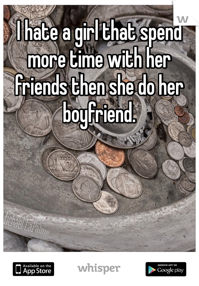 I hate a girl that spend more time with her friends then she do her boyfriend.