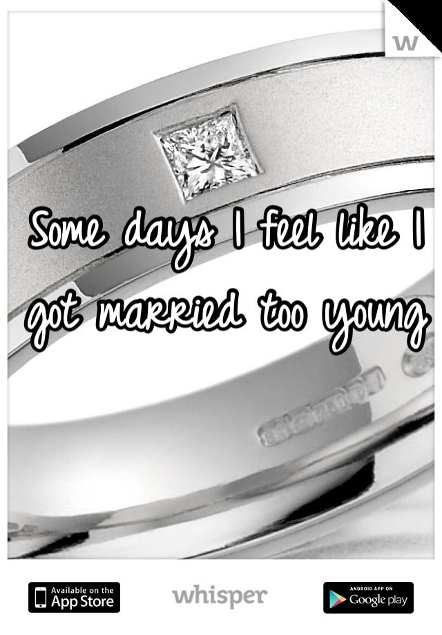 Some days I feel like I got married too young