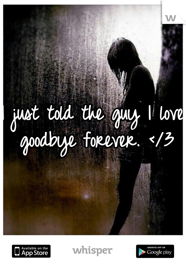 I just told the guy I love goodbye forever. </3