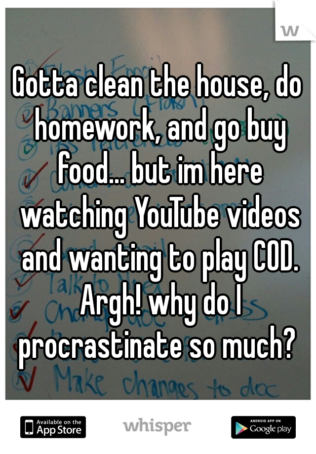 Gotta clean the house, do homework, and go buy food... but im here watching YouTube videos and wanting to play COD. Argh! why do I procrastinate so much?