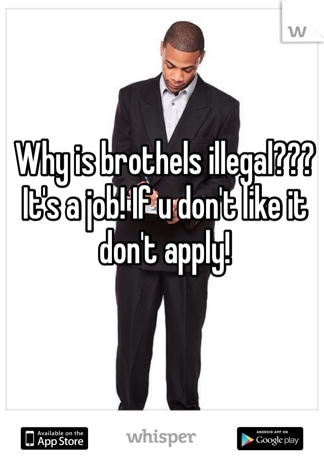 Why is brothels illegal??? It's a job! If u don't like it don't apply!