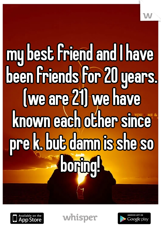 my best friend and I have been friends for 20 years. (we are 21) we have known each other since pre k. but damn is she so boring!