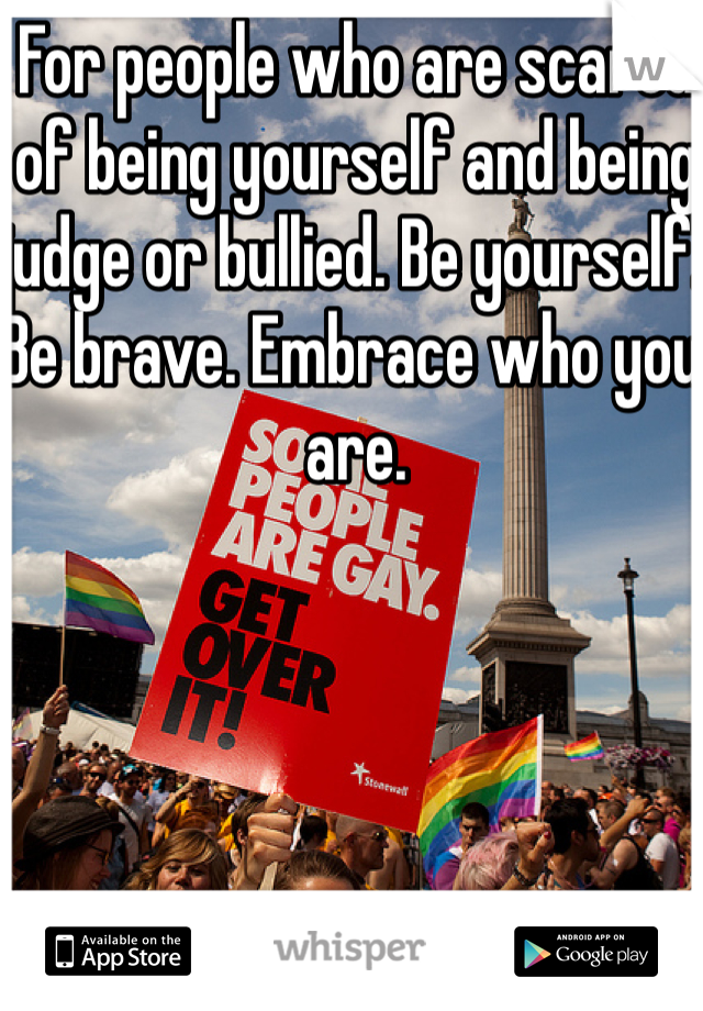 For people who are scared of being yourself and being judge or bullied. Be yourself. Be brave. Embrace who you are.