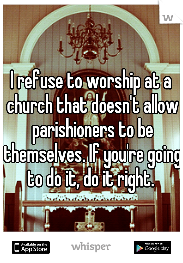 I refuse to worship at a church that doesn't allow parishioners to be themselves. If you're going to do it, do it right.