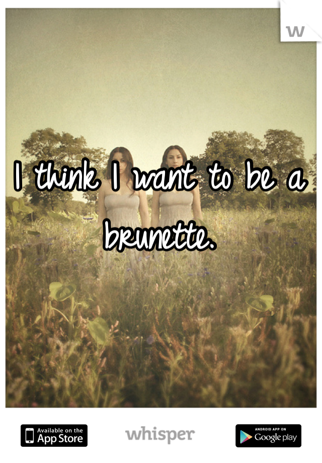 I think I want to be a brunette.